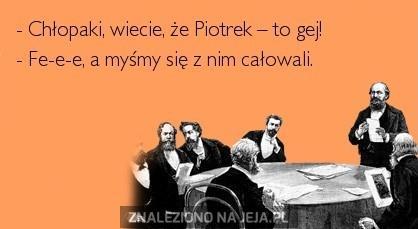 Chłopaki, wiecie, że Piotrek - to gej!