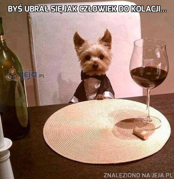 Byś ubrał się jak człowiek do kolacji...