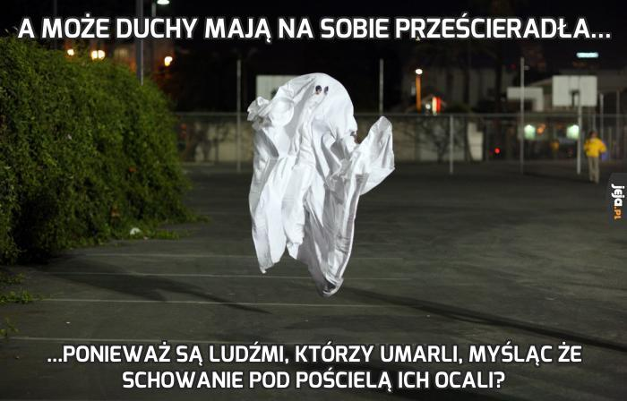 A może duchy mają na sobie prześcieradła...
