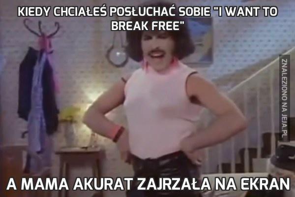 """Kiedy chciałeś posłuchać sobie """"I want to break free"""""""