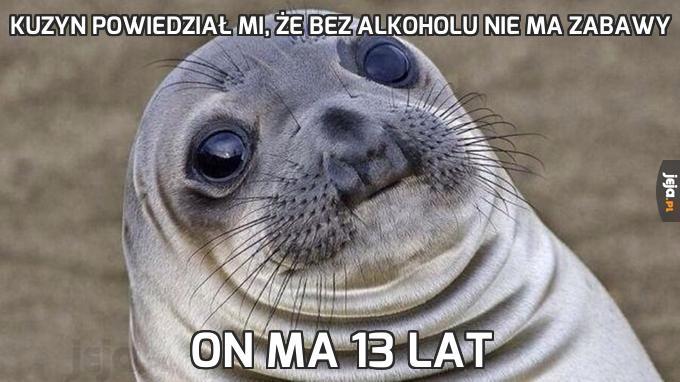 Kuzyn powiedział mi, że bez alkoholu nie ma zabawy