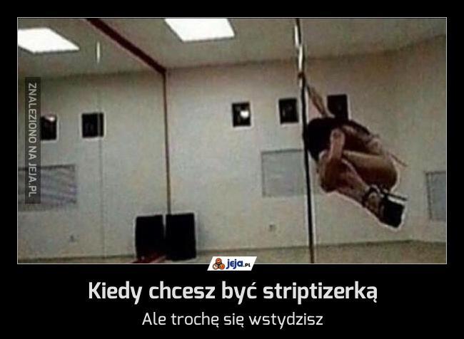 Kiedy chcesz być striptizerką