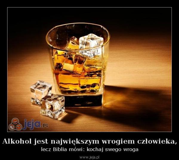 Alkohol jest największym wrogiem człowieka,
