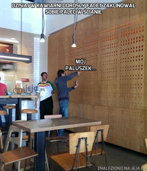 Dzisiaj w kawiarni dorosły facet zaklinował sobie palec w ścianie