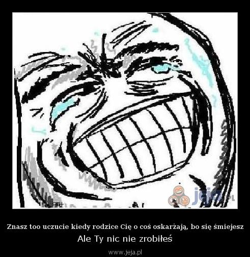 Znasz too uczucie kiedy rodzice Cię o coś oskarżają, bo się śmiejesz