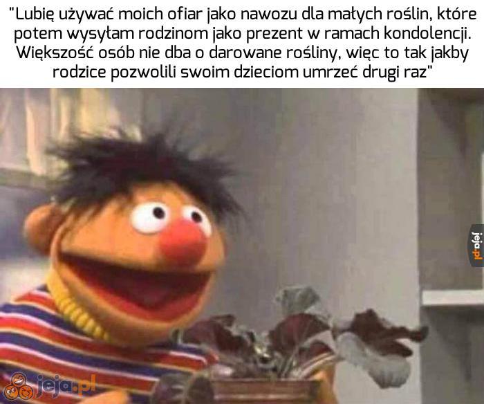 Ernie od zawsze był zwyrolem