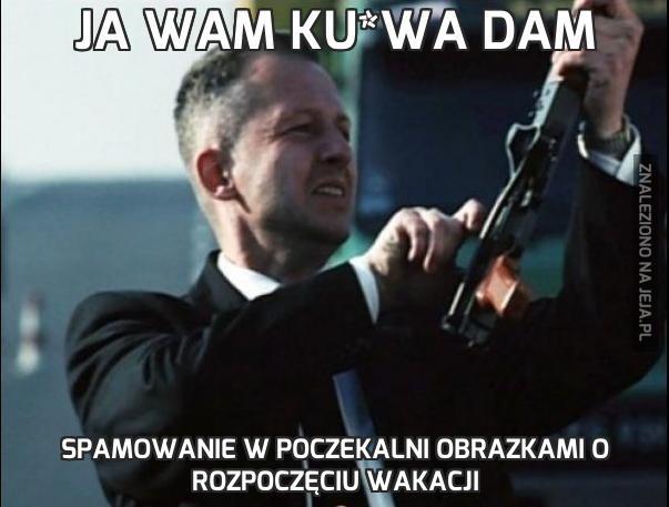 Ja Wam ku*wa dam