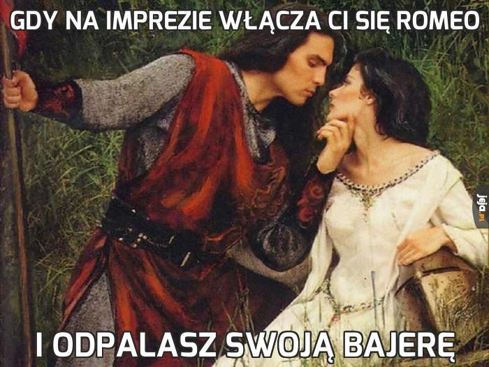Gdy na imprezie włącza Ci się Romeo