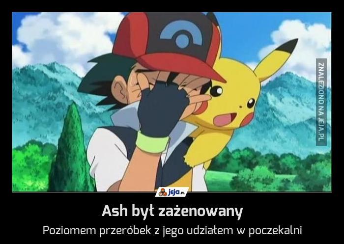 Ash był zażenowany