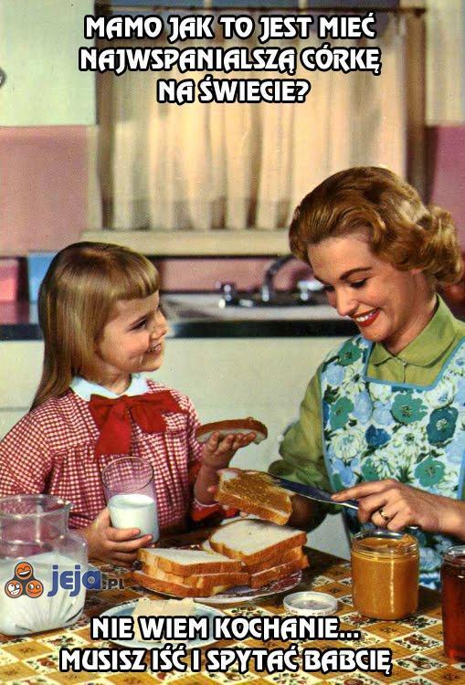 Mamo jak to jest mieć najwspanialszą córkę na świecie?