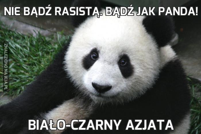 Nie bądź rasistą. Bądź jak panda!