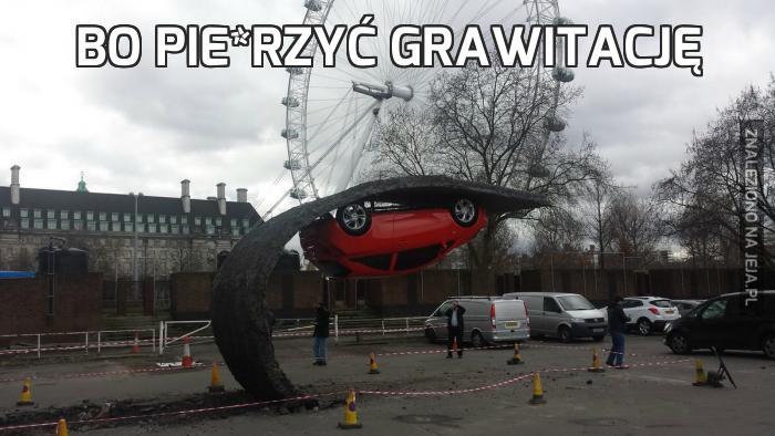 Bo pie*rzyć grawitację