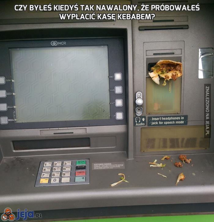 Czy byłeś kiedyś tak nawalony, że próbowałeś wypłacić kasę kebabem?