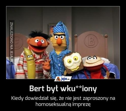 Bert był wku**iony
