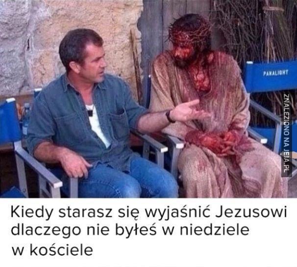 Gdy próbujesz wytłumaczyć Jezusowi czemu nie byłeś w kościele