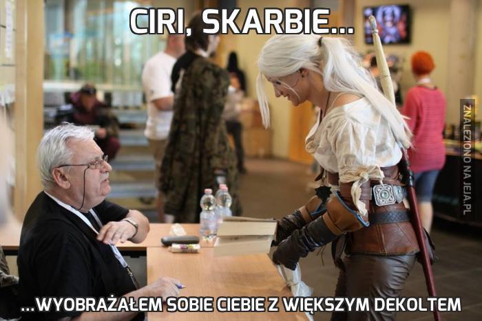 Ciri, skarbie...