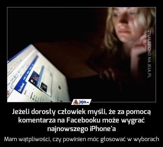 Jeżeli dorosły człowiek myśli, że za pomocą komentarza na Facebooku może wygrać najnowszego iPhone'a