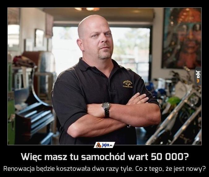Więc masz tu samochód wart 50 000?