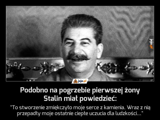 Podobno na pogrzebie pierwszej żony Stalin miał powiedzieć: