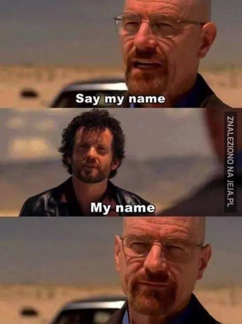 Say my name...