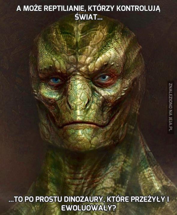 A może Reptilianie, którzy kontrolują świat...