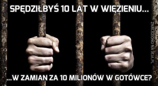 Spędziłbyś 10 lat w więzieniu...