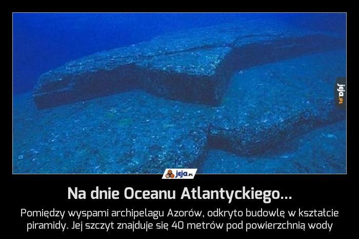 Na dnie Oceanu Atlantyckiego...