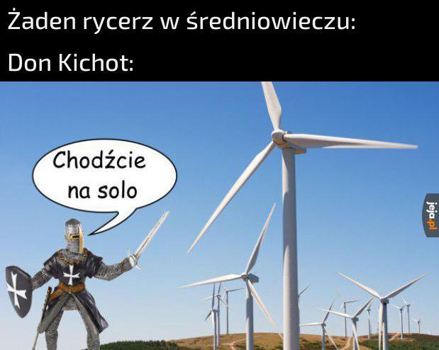 Don Kichot chciał być rycerzem i walczył z wiatrakami