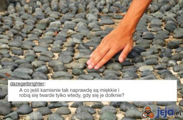 A może kamienie są miękkie?