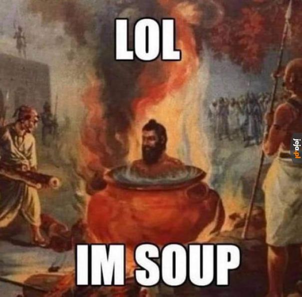 Bywasz czasem zupą, gościu?