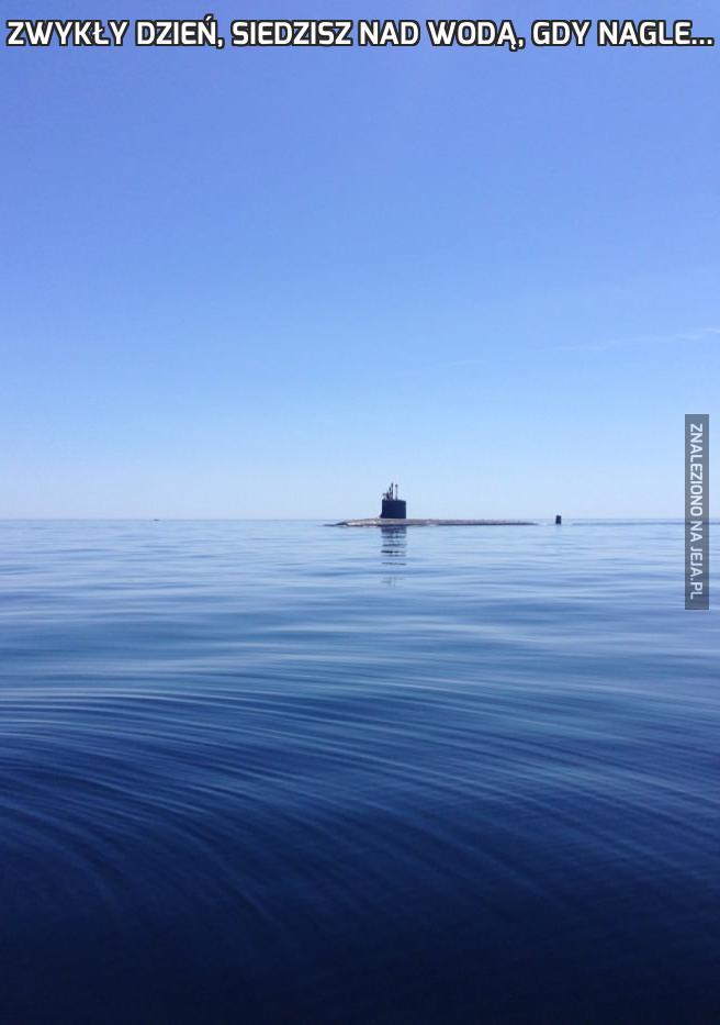 Zwykły dzień, siedzisz nad wodą, gdy nagle...