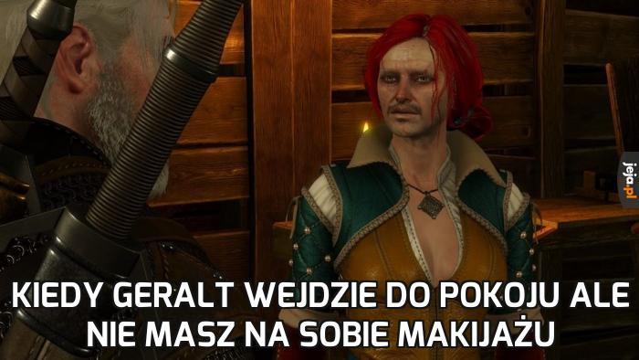 Kiedy Geralt wejdzie do pokoju ale nie masz na sobie makijażu