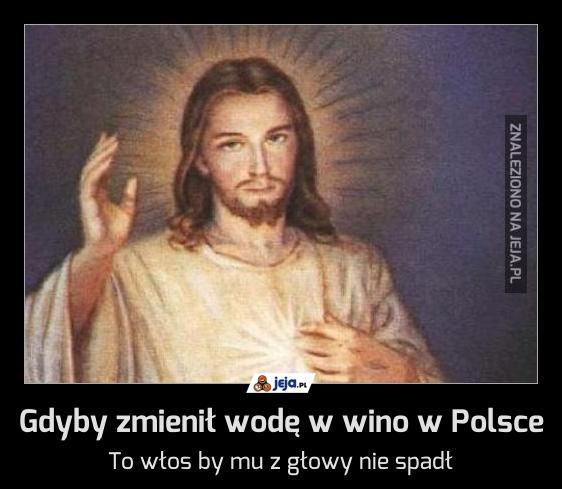 Gdyby zmienił wodę w wino w Polsce