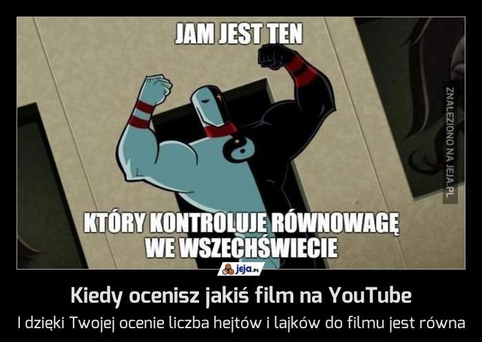 Kiedy ocenisz jakiś film na YouTube