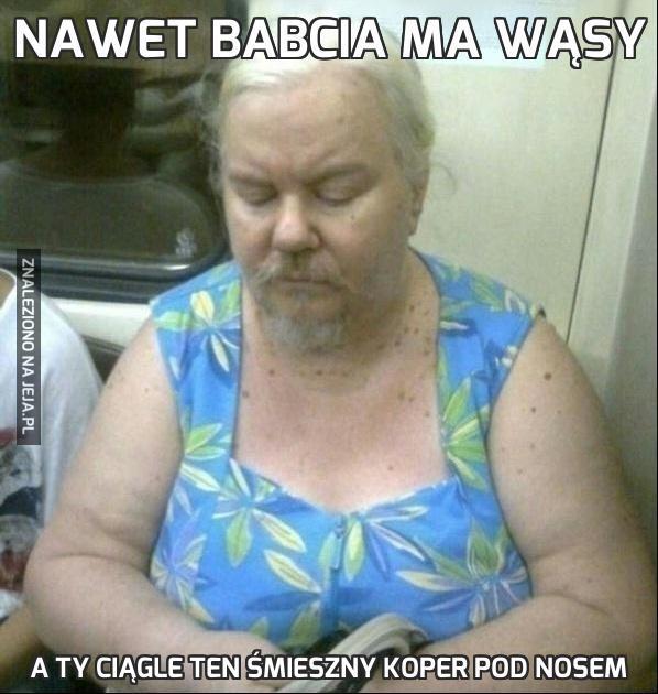 Nawet babcia ma wąsy