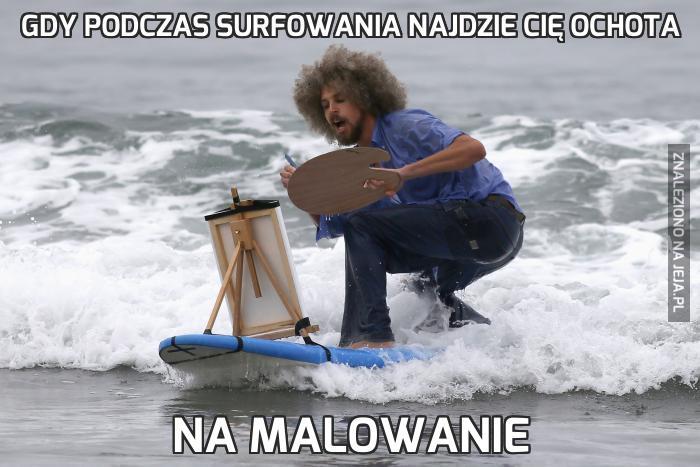 Gdy podczas surfowania najdzie Cię ochota