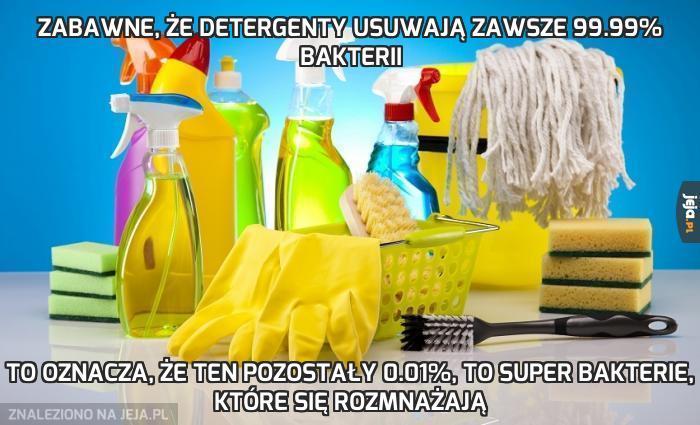 Zabawne, że detergenty usuwają zawsze 99.99% bakterii