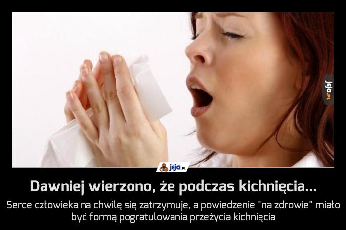 Dawniej wierzono, że podczas kichnięcia...