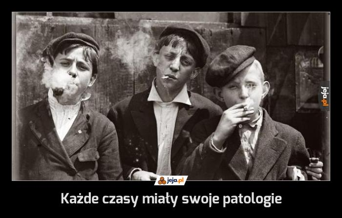 Każde czasy miały swoje patologie