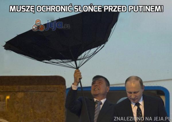Muszę ochronić słońce przed Putinem!