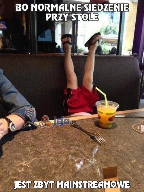 Bo normalne siedzenie przy stole