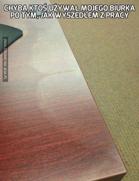Chyba ktoś używał mojego biurka po tym, jak wyszedłem z pracy