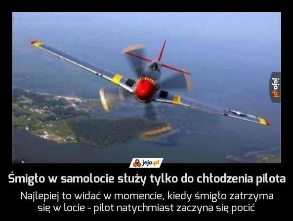 Śmigło w samolocie służy tylko do chłodzenia pilota