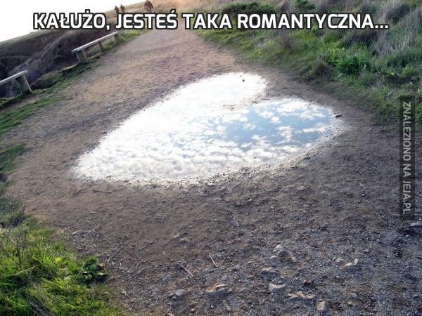 Kałużo, jesteś taka romantyczna...