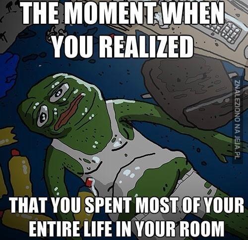 Gdy zorientujesz się że spędziłeś większość życia w swoim pokoju