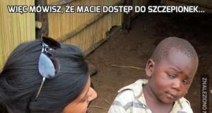 Więc mówisz, że macie dostęp do szczepionek...