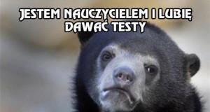 Jestem nauczycielem i lubię dawać testy