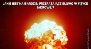 Jakie jest najbardziej przerażające słowo w fizyce jądrowej?