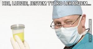 Hej, ludzie, jestem tylko lekarzem...