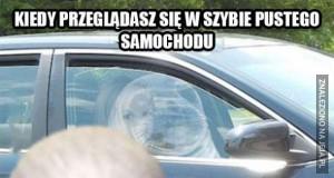 Kiedy przeglądasz się w szybie pustego samochodu